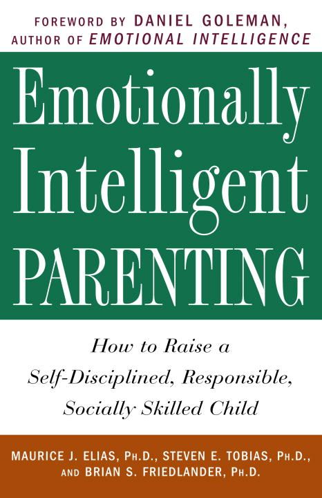 Emotionally Intelligent Parenting By: Brian S. Friedlander, Ph.D.,Maurice J. Elias, Ph.D.,Steven E. Tobias, Psy.D.