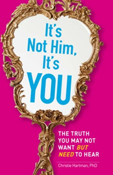It's Not Him, It's You: The Truth You May Not Want - but Need - to Hear By: Christie Hartman
