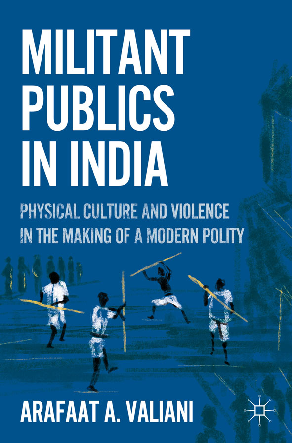 Militant Publics in India Physical Culture and Violence in the Making of a Modern Polity