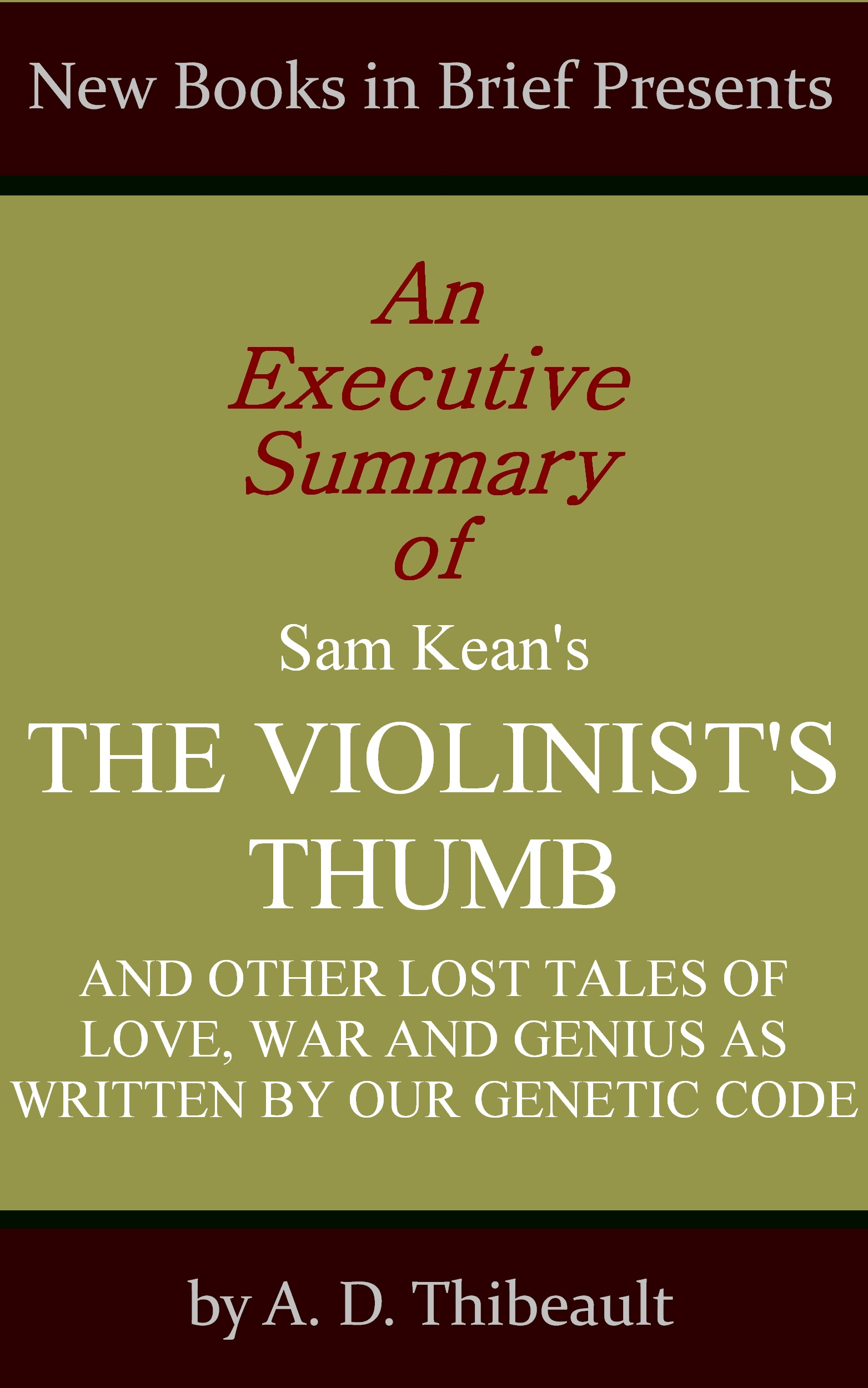 A. D. Thibeault - An Executive Summary of Sam Kean's 'The Violinist's Thumb: And Other Lost Tales of Love, War and Genius as Written by Our Genetic Code'