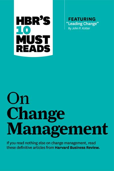 "HBR's 10 Must Reads on Change Management (including featured article ""Leading Change,"" by John P. Kotter) By: Harvard Business Review"