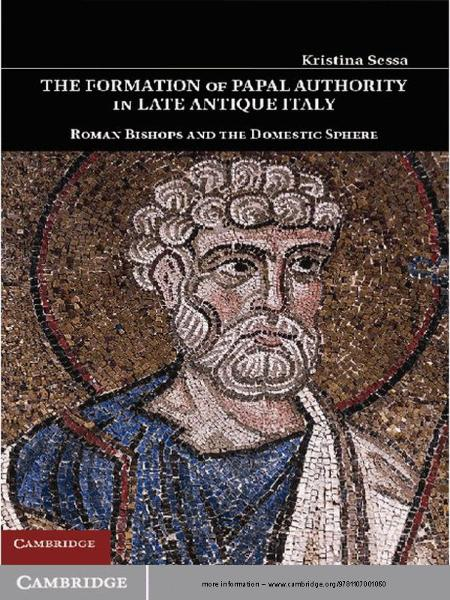 The Formation of Papal Authority in Late Antique Italy Roman Bishops and the Domestic Sphere