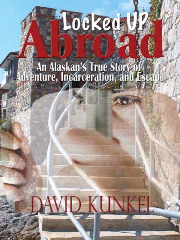 Locked Up Abroad: An Alaskan's True Story of Adventure, Incarceration, and Escape. By: David Kunkel