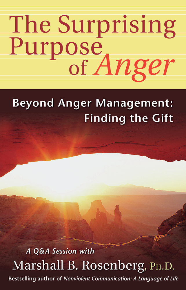 The Surprising Purpose of Anger By: Marshall B. Rosenberg, PhD
