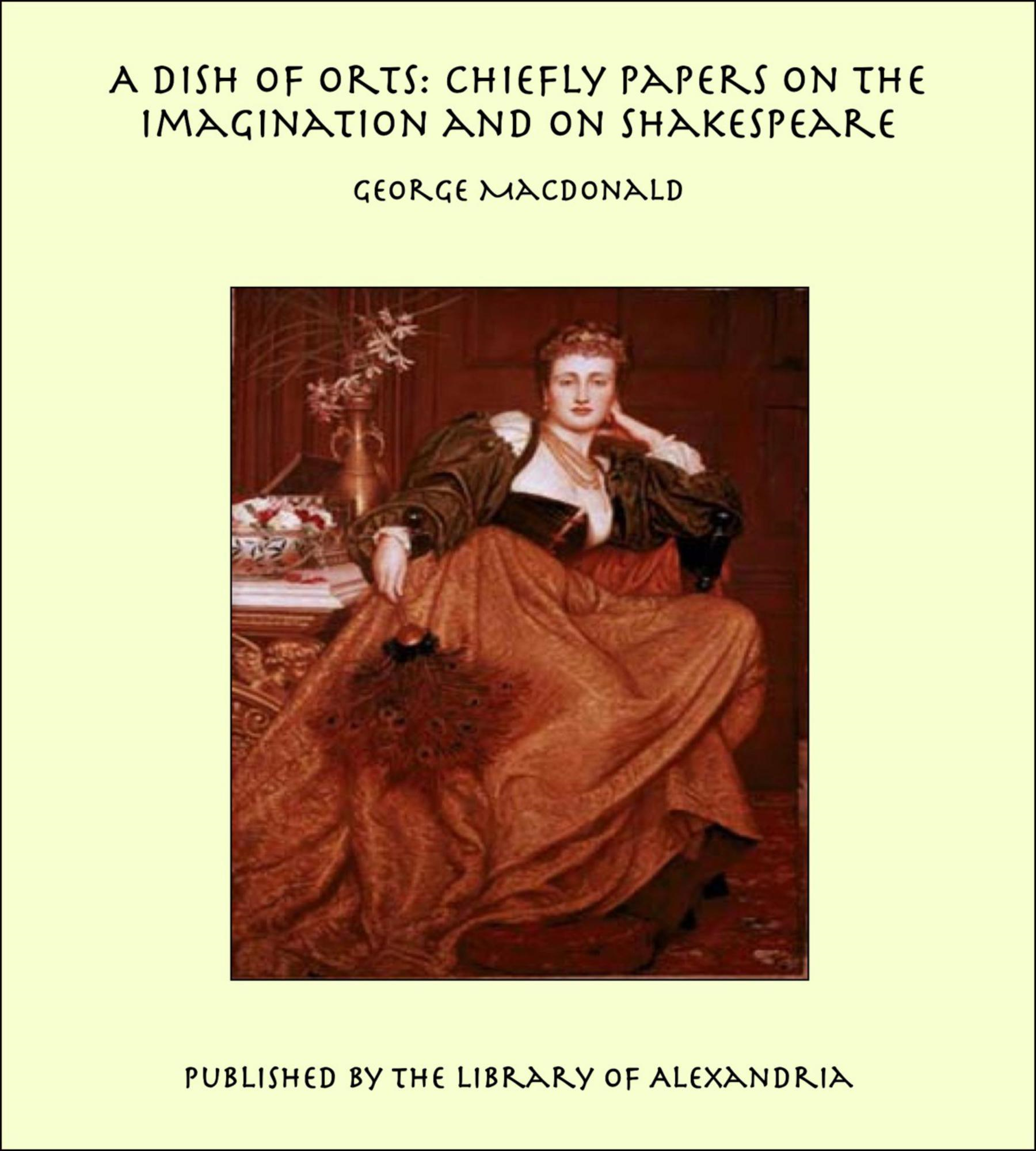 George MacDonald - A Dish of Orts: Chiefly Papers on the Imagination and on Shakespeare