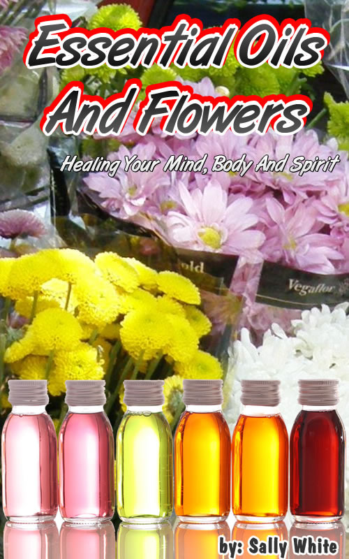 Essential Oils And Flowers – Healing Your Mind, Body And Spirit By: Sally White