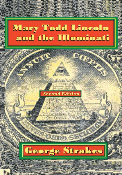 Mary Todd Lincoln and the Illuminati By: George Strakes