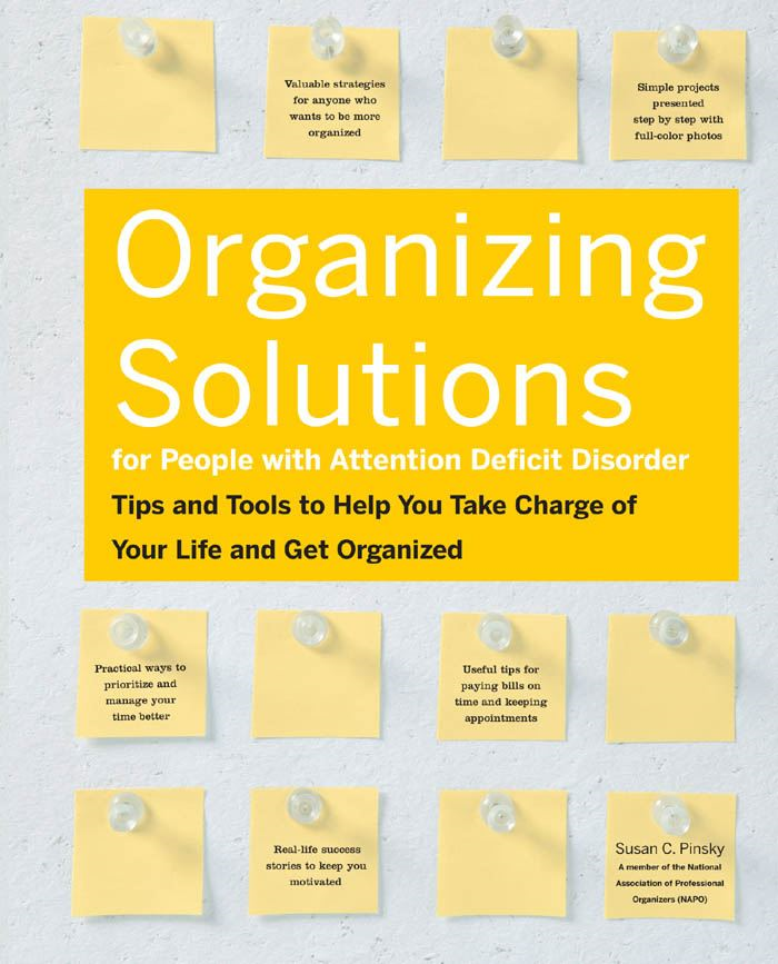 Organizing Solutions for People With Attention Deficit Disorder: Tips and Tools to Help You Take Charge of Your Life and Get Organized By: Susan C Pinsky
