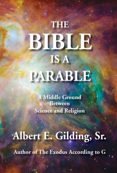 The Bible Is a Parable: A Middle Ground Between Science and Religion By: Albert E. Gilding, Sr.