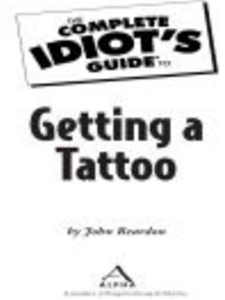 The Complete Idiot's Guide to Getting a Tattoo By: John Reardon