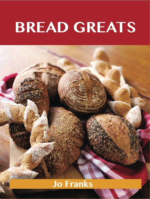 Bread Greats: Delicious Bread Recipes, The Top 92 Bread Recipes By: Franks Jo