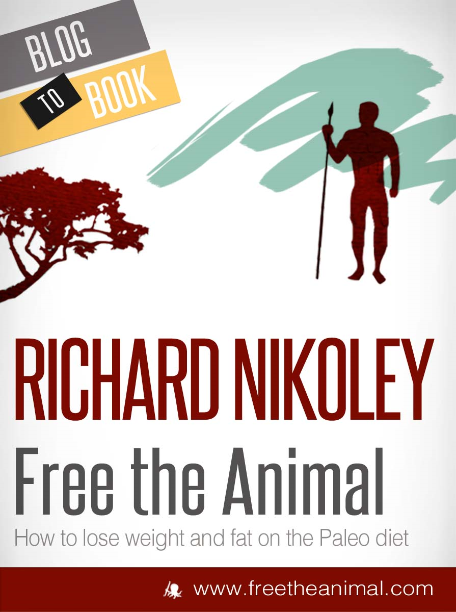 Free The Animal: Weight Loss With The Paleo Diet (aka The Caveman Diet) By: Richard Nikoley