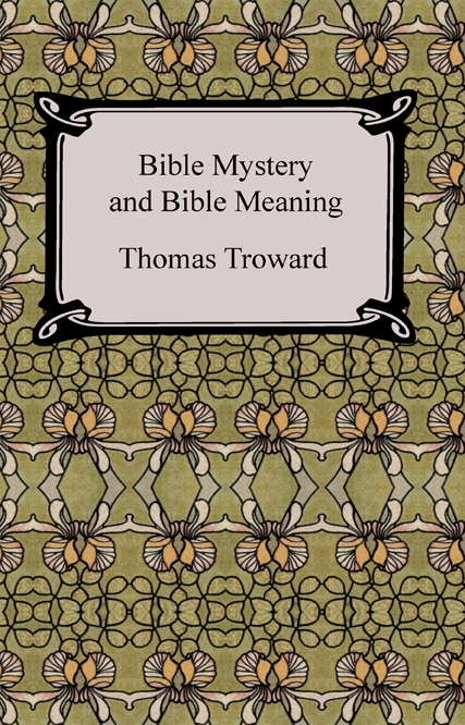 Bible Mystery and Bible Meaning By: Thomas Troward
