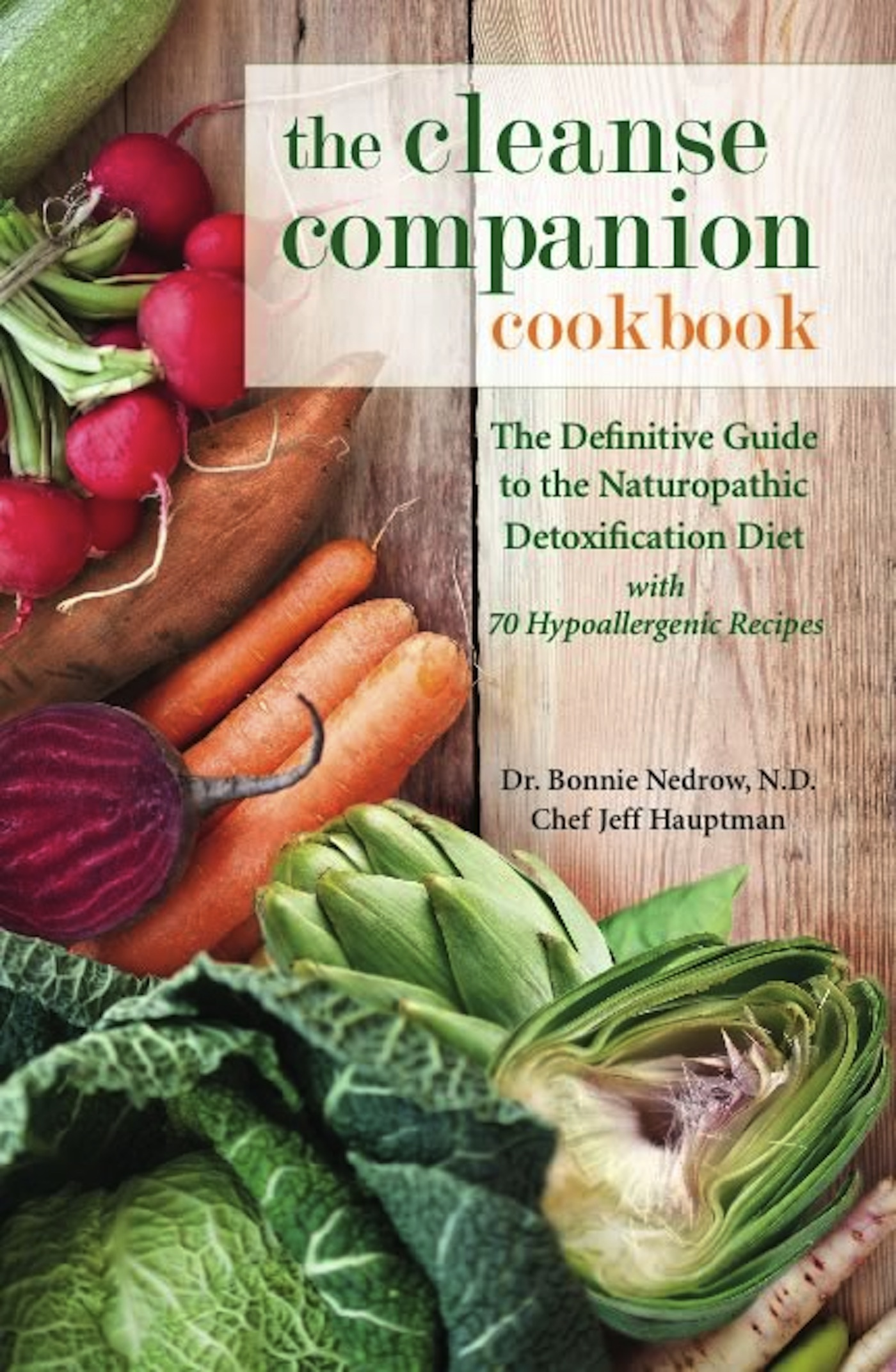 The Cleanse Companion Cookbook: The Definitive Guide to the Naturopathic Detoxification Diet with 69 Hypoallergenic Recipes By: Bonnie Nedrow,Jeff Hauptman