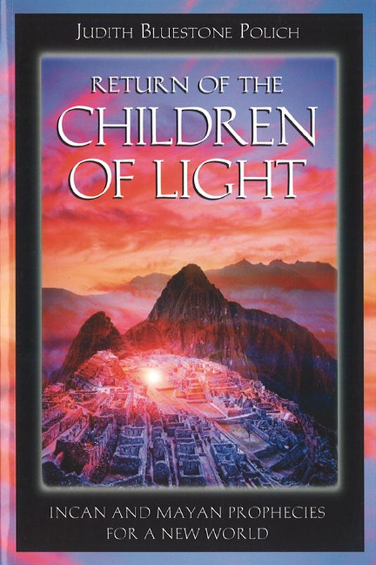 Return of the Children of Light: Incan and Mayan Prophecies for a New World By: Judith Bluestone Polich