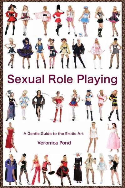 Sexual Role Play: A Gentle Guide to the Erotic Art By: Veronica Pond