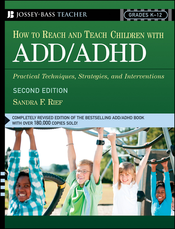How To Reach And Teach Children with ADD/ADHD By: Sandra F. Rief M.A.