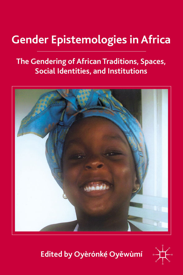 Gender Epistemologies in Africa Gendering Traditions,  Spaces,  Social Institutions,  and Identities
