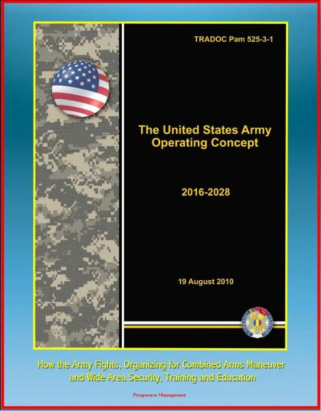 The United States Army Operating Concept 2016-2028: TRADOC Pam 525-3-1, How the Army Fights, Organizing for Combined Arms Maneuver and Wide Area Security, Training and Education By: Progressive Management