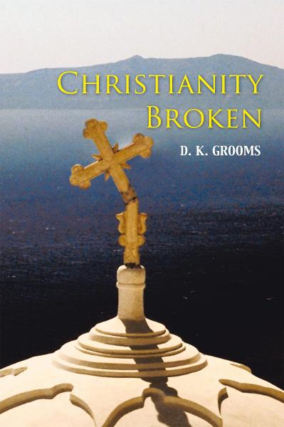 Christianity Broken By: D. K. Grooms