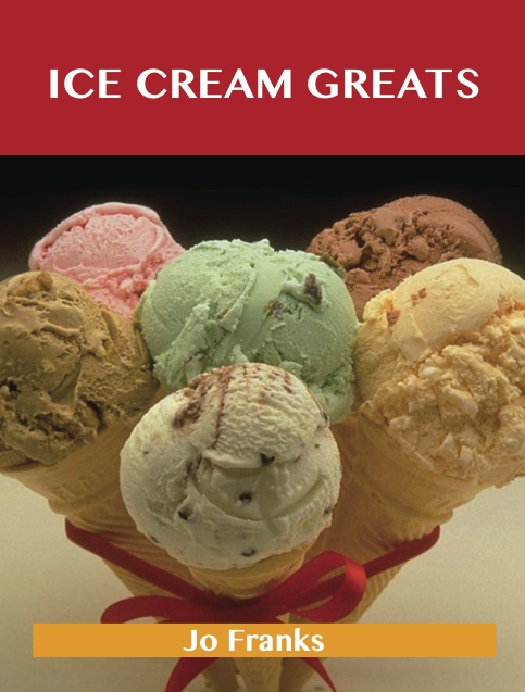 Ice Cream Greats: Delicious Ice Cream Recipes, The Top 100 Ice Cream Recipes By: Franks Jo