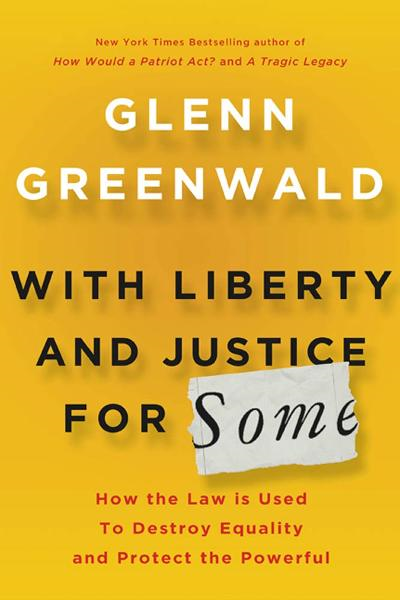 With Liberty and Justice for Some By: Glenn Greenwald