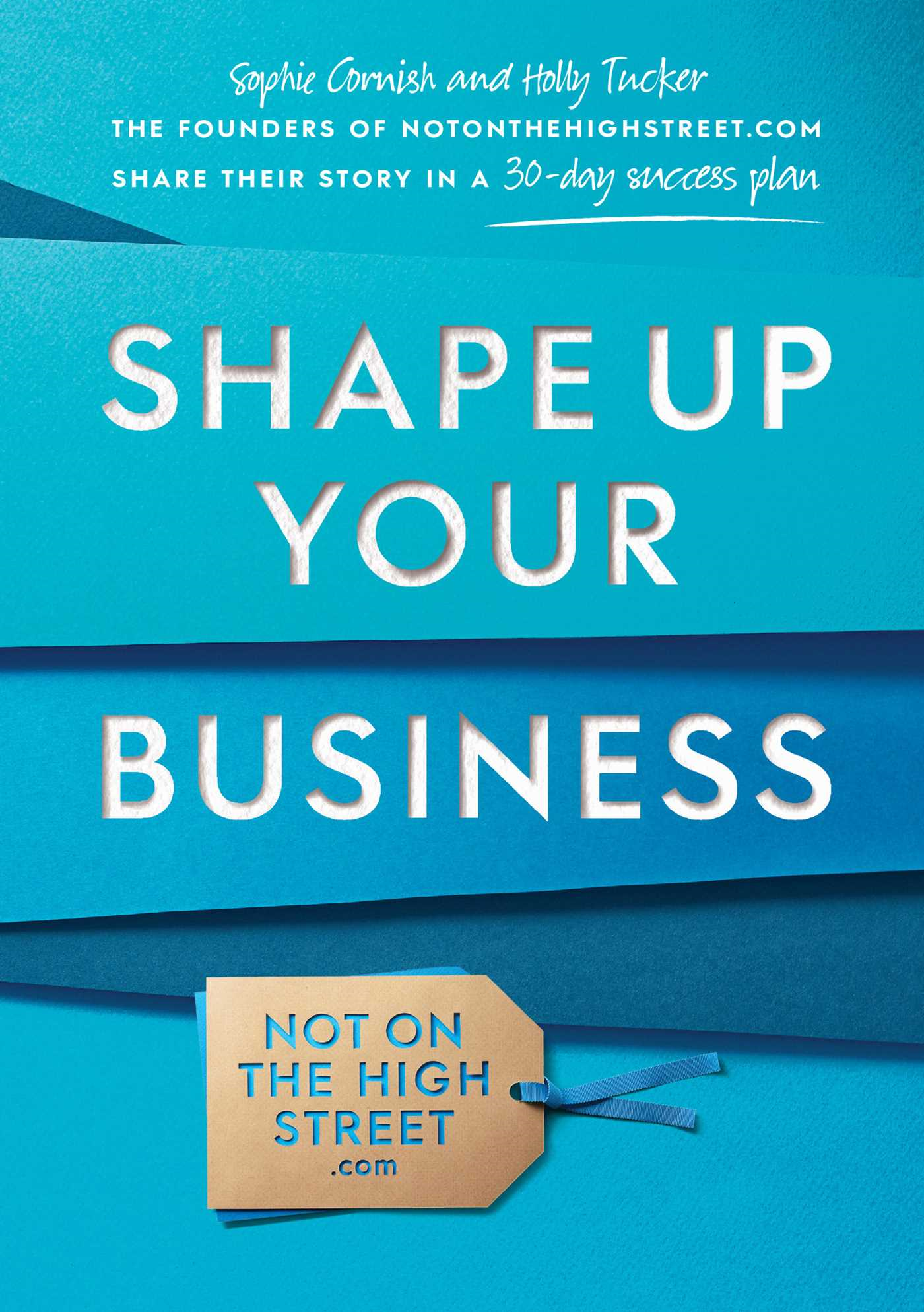 Shape Up Your Business The founders of notonthehighstreet.com share their story in a 30-day success plan