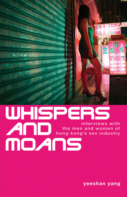 Whispers and Moans: Interviews with the Men and Women of Hong Kong's Sex Industry By: Yang, Yeeshan