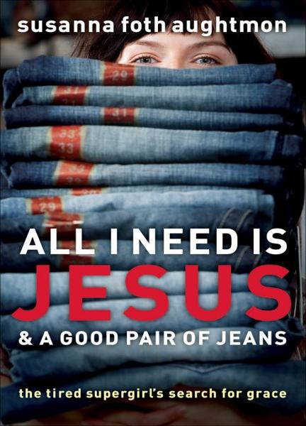 All I Need Is Jesus and a Good Pair of Jeans By: Susanna Foth Aughtmon