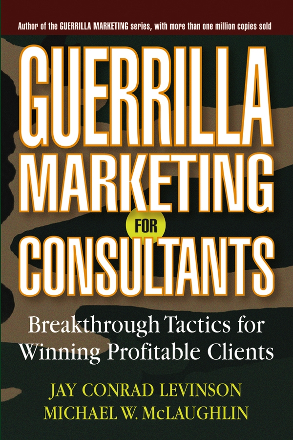 Guerrilla Marketing for Consultants By: Jay Conrad Levinson,Michael W. McLaughlin