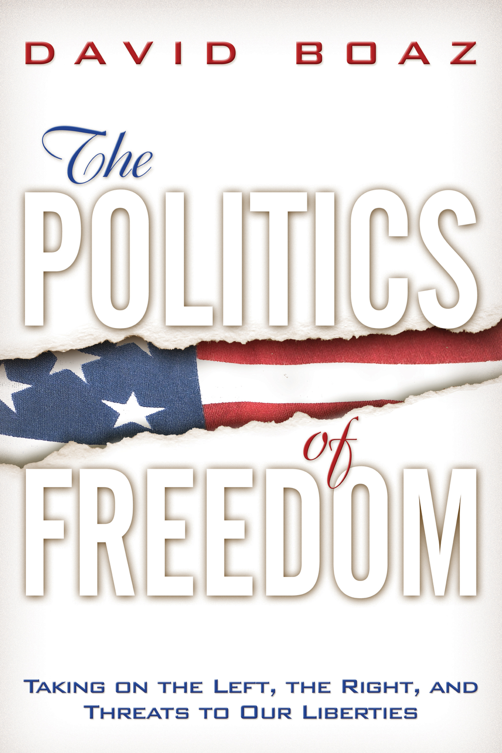 The Politics of Freedom: Taking on The Left, The Right and Threats to Our Liberties: Liberties By: David Boaz