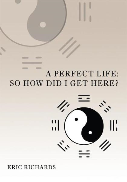 A Perfect Life: So How Did I Get Here? By: Eric Richards
