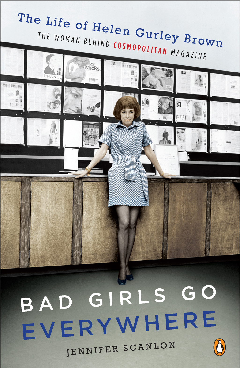 Bad Girls Go Everywhere: The Life of Helen Gurley Brown, the Woman Behind Cosmopolitan Magazine By: Jennifer Scanlon