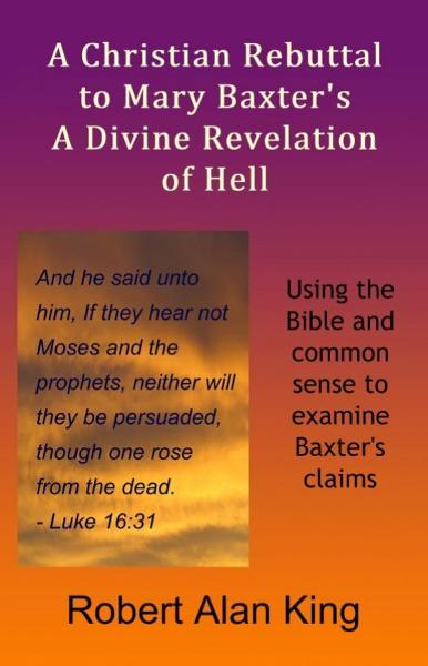 A Christian Rebuttal to Mary Baxter's A Divine Revelation of Hell By: Robert Alan King