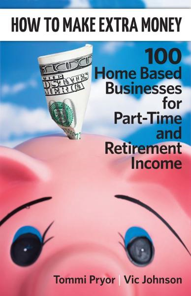 How To Make Extra Money: 100 Perfect Businesses for Part-Time and Retirement Income By: Tommi Pryor