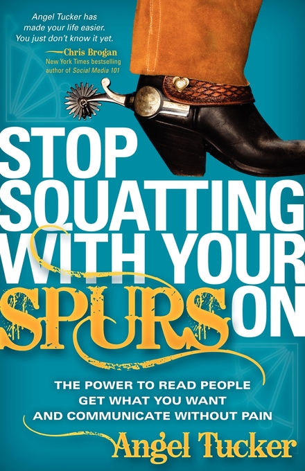 Stop Squatting With Your Spurs On: The Power to Read People, Get what you Want, and Communicate without Pain By: Angel Tucker