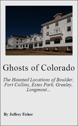 Ghosts of Colorado: The Haunted Locations of Boulder, Fort Collins, Estes Park, Greeley, Longmont and Loveland