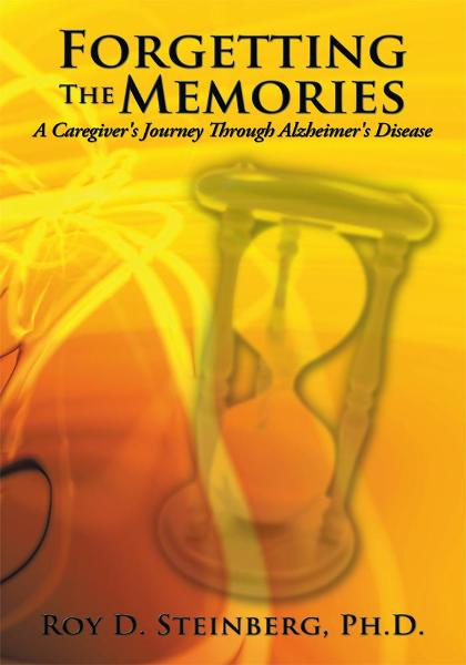 Forgetting The Memories: A Caregiver's Journey Through Alzheimer's Disease By: Roy D. Steinberg, Ph.D.