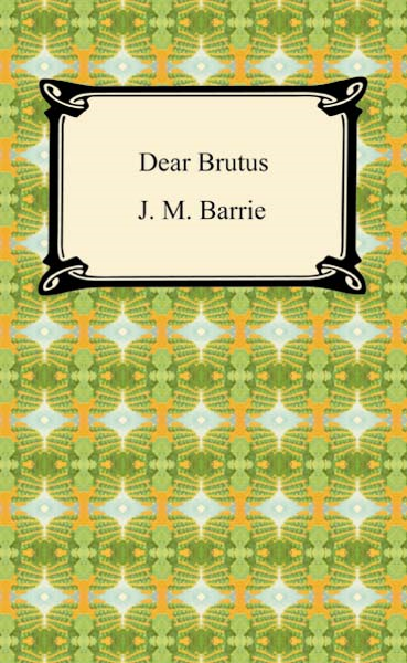 Dear Brutus By: J. M. Barrie