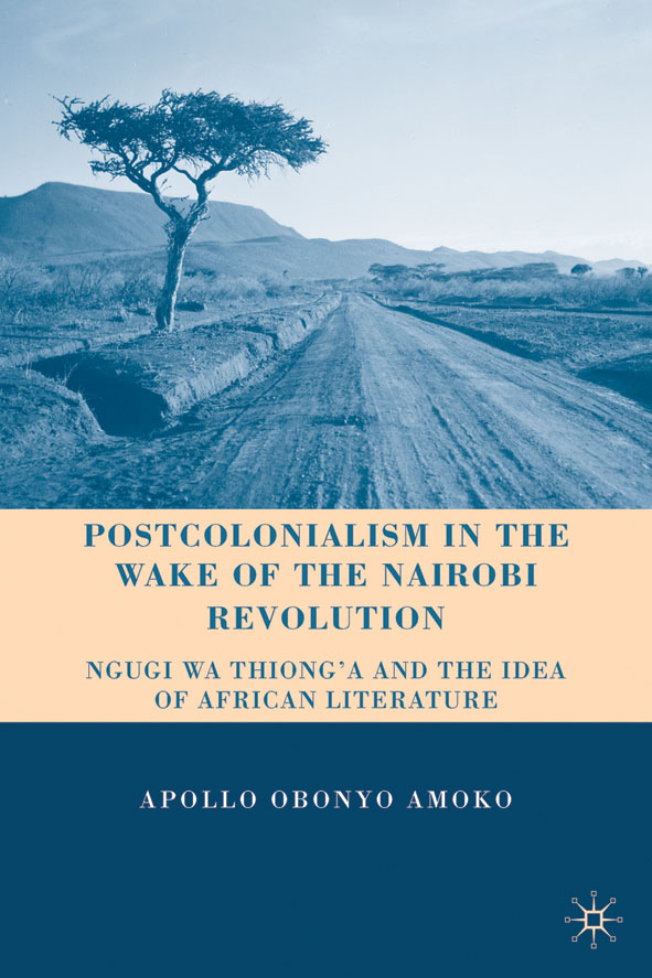Postcolonialism in the Wake of the Nairobi Revolution Ngugi wa Thiong'o and the Idea of African Literature