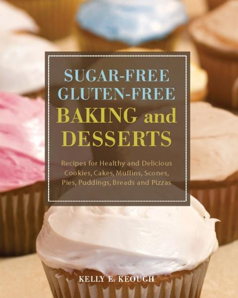 Sugar-Free Gluten-Free Baking and Desserts By: Kelly E. Keough