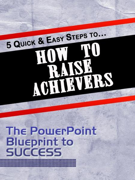 5 Quick & Easy Steps to 'How to Raise Achievers'
