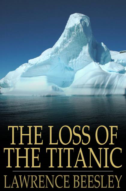 The Loss Of The Titanic: Written By One Of The Survivors By: Lawrence Beesley