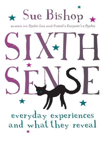 Sixth Sense: Everyday Experiences and What They Reveal By: Sue Bishop