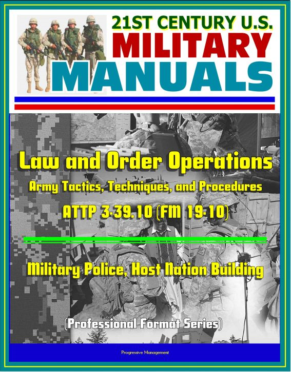 21st Century U.S. Military Manuals: Law and Order Operations - Army Tactics, Techniques, and Procedures ATTP 3-39.10 (FM 19-10) - Military Police, Host Nation Building (Professional Format Series)