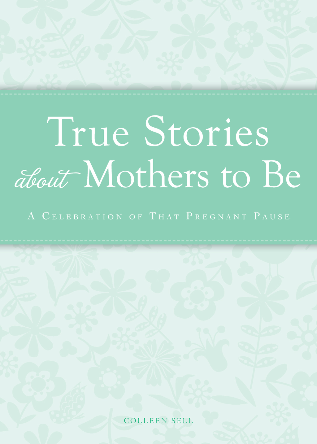 True Stories about Mothers to Be: A celebration of that pregnant pause By: Colleen Sell