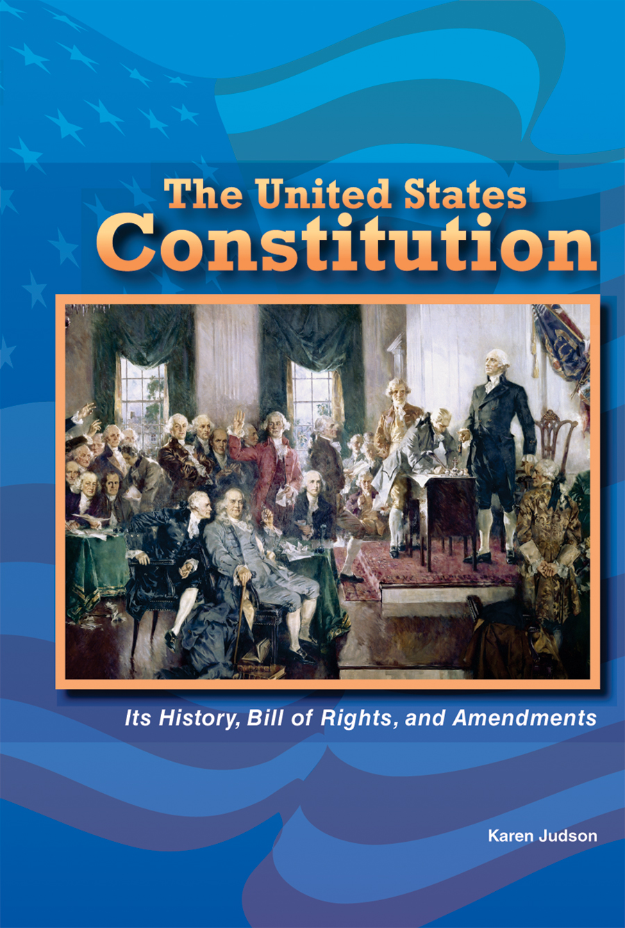 The United States Constitution: Its History, Bill of Rights, and Amendments