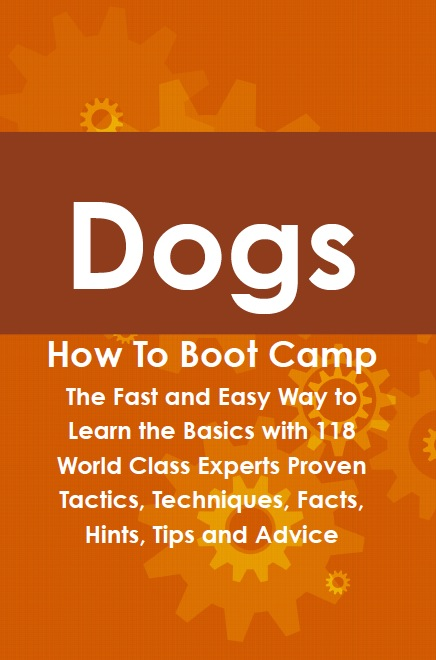 Dogs How To Boot Camp: The Fast and Easy Way to Learn the Basics with 118 World Class Experts Proven Tactics, Techniques, Facts, Hints, Tips and Advice
