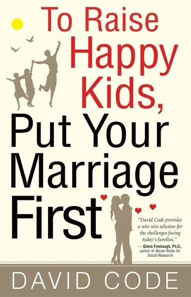 To Raise Happy Kids, Put Your Marriage First By: David Code