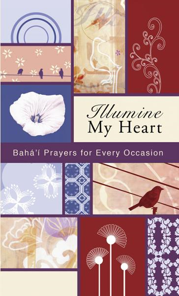 Illumine My Heart: Bahai Prayers for Every Occasion By: Abbas  Effendi (Abdul-Baha),Baha'u'llah,the Bab